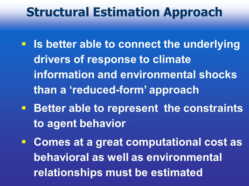 Structural Estimation Approach Is better able to connect the underlying drivers of response to climate information and environmental shocks than a reduced-form approach Better able to represent the constraints to agent behavior Comes at a great computational cost as behavioral as well as environmental relationships must be estimated