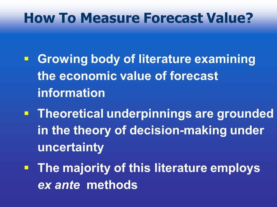 Challenges of Ex Post Assessment Harder to take a descriptive rather than prescriptive approach Non-excludable nature of climate information makes valuation harder Must infer relevance of forecast from observed behavior which could be driven by a variety of factors Dis-entangling the underlying structural relationships is non-trivial
