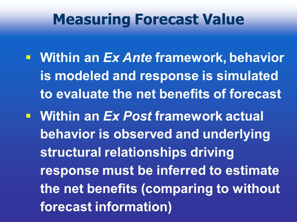 Measuring Forecast Value Within an Ex Ante framework, behavior is modeled and response is simulated to evaluate the net benefits of forecast Within an Ex Post framework actual behavior is observed and underlying structural relationships driving response must be inferred to estimate the net benefits (comparing to without forecast information)