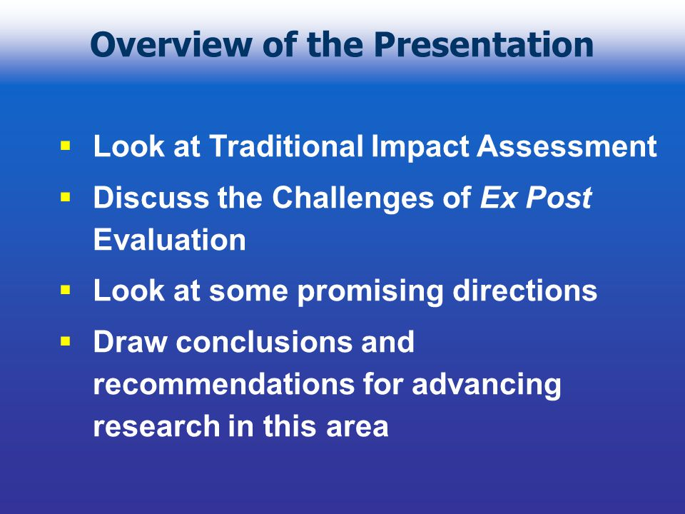 Overview of the Presentation Look at Traditional Impact Assessment Discuss the Challenges of Ex Post Evaluation Look at some promising directions Draw conclusions and recommendations for advancing research in this area