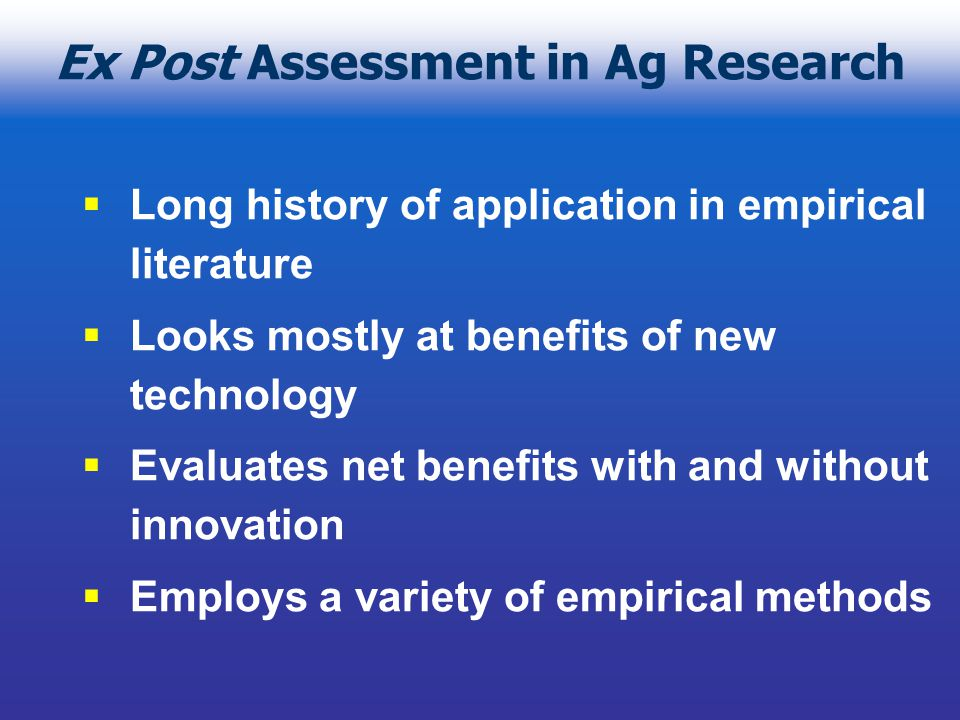 Two Approaches in Ex Post Assessment One approach tries to econometrically measure the impact of Ag Research on productivity or production costs with reduced form relationships Another approach uses consumer welfare theory to relate technology improvements to benefits received by consumers and producers of the agricultural goods within the economy