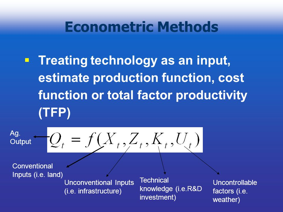 Econometric Methods Treating technology as an input, estimate production function, cost function or total factor productivity (TFP) Conventional Inputs (i.e.