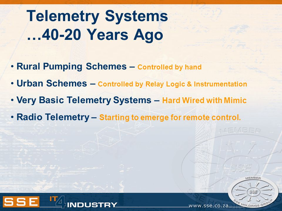 …15 to 20 Years Ago Demand for Operational Function – Alarms & Remote Control Slow Radios (300 Baud) Installed – Limited Data Throughput Cable Replacer Type Telemetry System Control – Relay Logic/Basic PLC Small Amount of Data – Mainly Basic Alarming & Limited Control Master Station – Mainly Mimic Panels & DOS Based SCADA