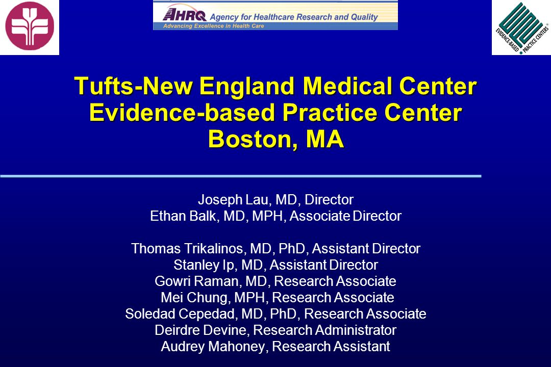 Tufts-New England Medical Center Evidence-based Practice Center Boston, MA Joseph Lau, MD, Director Ethan Balk, MD, MPH, Associate Director Thomas Trikalinos, MD, PhD, Assistant Director Stanley Ip, MD, Assistant Director Gowri Raman, MD, Research Associate Mei Chung, MPH, Research Associate Soledad Cepedad, MD, PhD, Research Associate Deirdre Devine, Research Administrator Audrey Mahoney, Research Assistant