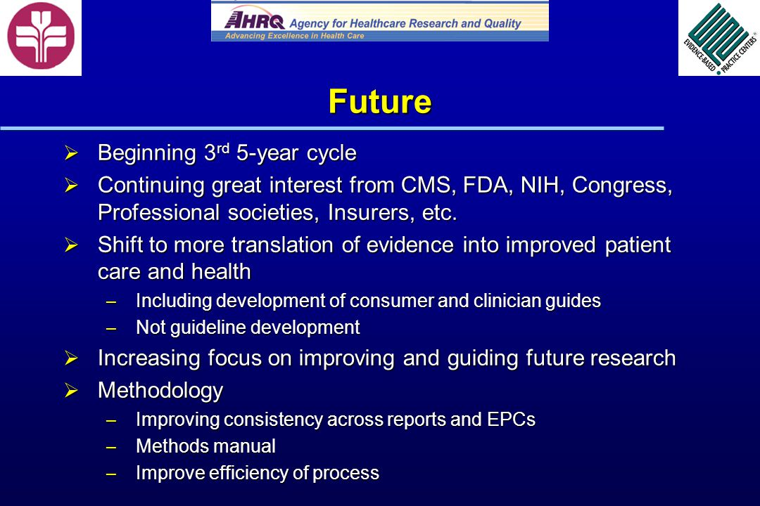 Future Beginning 3 rd 5-year cycle Beginning 3 rd 5-year cycle Continuing great interest from CMS, FDA, NIH, Congress, Professional societies, Insurers, etc.