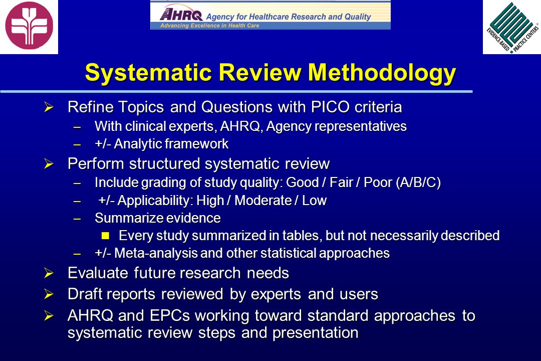 Systematic Review Methodology Refine Topics and Questions with PICO criteria Refine Topics and Questions with PICO criteria – With clinical experts, AHRQ, Agency representatives – +/- Analytic framework Perform structured systematic review Perform structured systematic review – Include grading of study quality: Good / Fair / Poor (A/B/C) – +/- Applicability: High / Moderate / Low – Summarize evidence Every study summarized in tables, but not necessarily described Every study summarized in tables, but not necessarily described – +/- Meta-analysis and other statistical approaches Evaluate future research needs Evaluate future research needs Draft reports reviewed by experts and users Draft reports reviewed by experts and users AHRQ and EPCs working toward standard approaches to systematic review steps and presentation AHRQ and EPCs working toward standard approaches to systematic review steps and presentation