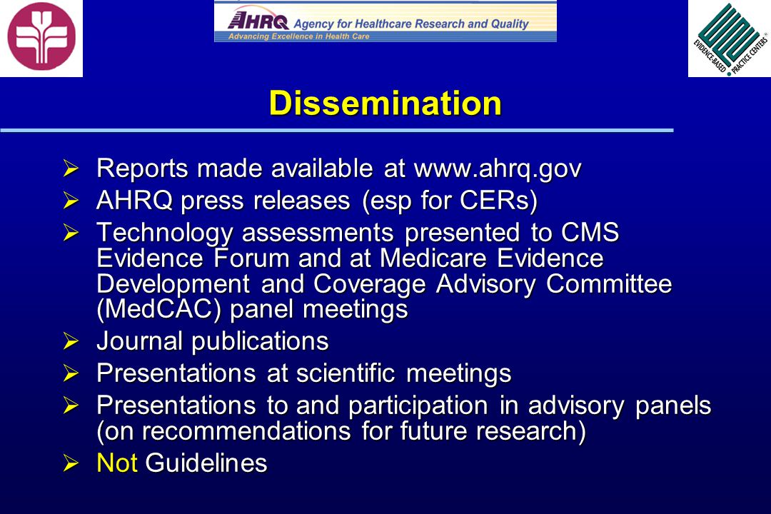 Dissemination Reports made available at www.ahrq.gov Reports made available at www.ahrq.gov AHRQ press releases (esp for CERs) AHRQ press releases (esp for CERs) Technology assessments presented to CMS Evidence Forum and at Medicare Evidence Development and Coverage Advisory Committee (MedCAC) panel meetings Technology assessments presented to CMS Evidence Forum and at Medicare Evidence Development and Coverage Advisory Committee (MedCAC) panel meetings Journal publications Journal publications Presentations at scientific meetings Presentations at scientific meetings Presentations to and participation in advisory panels (on recommendations for future research) Presentations to and participation in advisory panels (on recommendations for future research) Not Guidelines Not Guidelines