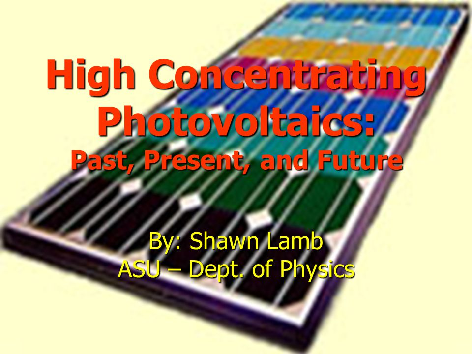 High Concentrating Photovoltaics: Past, Present, and Future By: Shawn Lamb ASU – Dept. of Physics