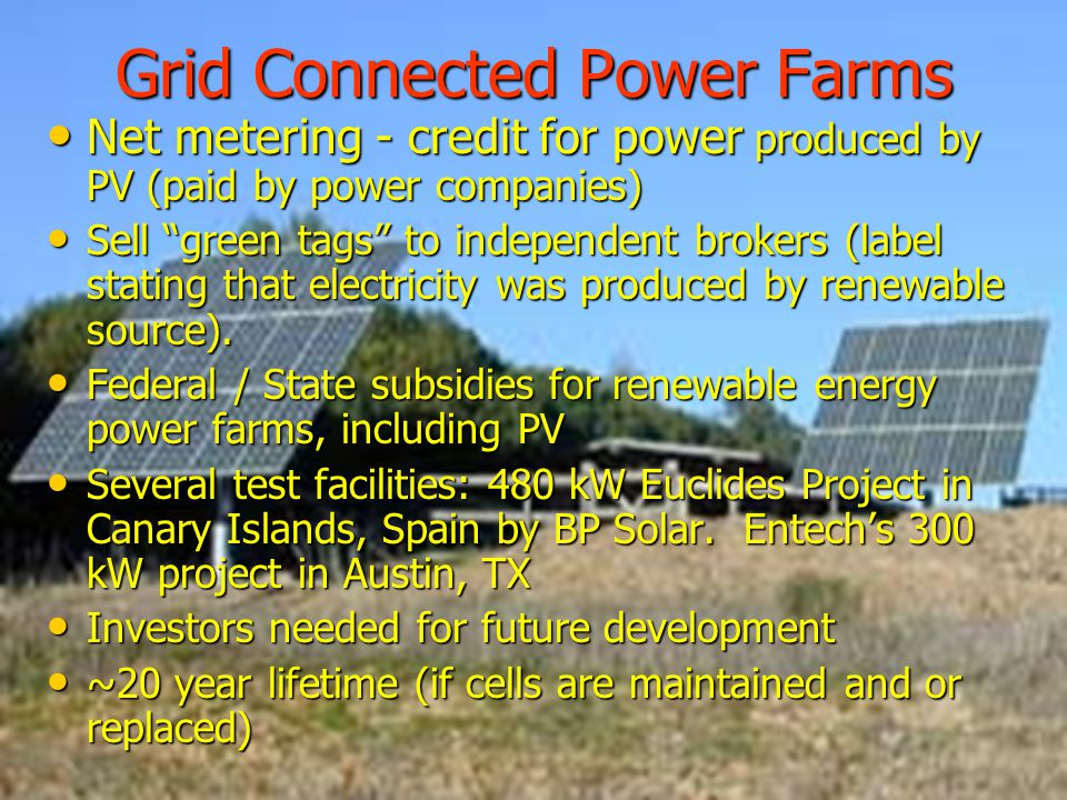 Grid Connected Power Farms Net metering - credit for power produced by PV (paid by power companies) Net metering - credit for power produced by PV (paid by power companies) Sell green tags to independent brokers (label stating that electricity was produced by renewable source).