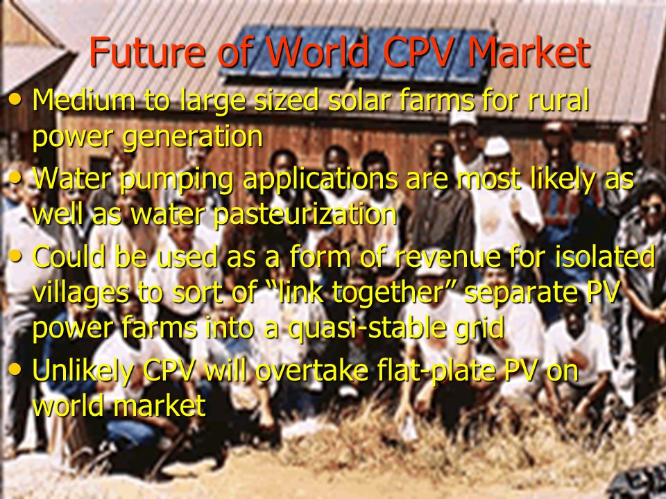 Future of World CPV Market Medium to large sized solar farms for rural power generation Medium to large sized solar farms for rural power generation Water pumping applications are most likely as well as water pasteurization Water pumping applications are most likely as well as water pasteurization Could be used as a form of revenue for isolated villages to sort of link together separate PV power farms into a quasi-stable grid Could be used as a form of revenue for isolated villages to sort of link together separate PV power farms into a quasi-stable grid Unlikely CPV will overtake flat-plate PV on world market Unlikely CPV will overtake flat-plate PV on world market