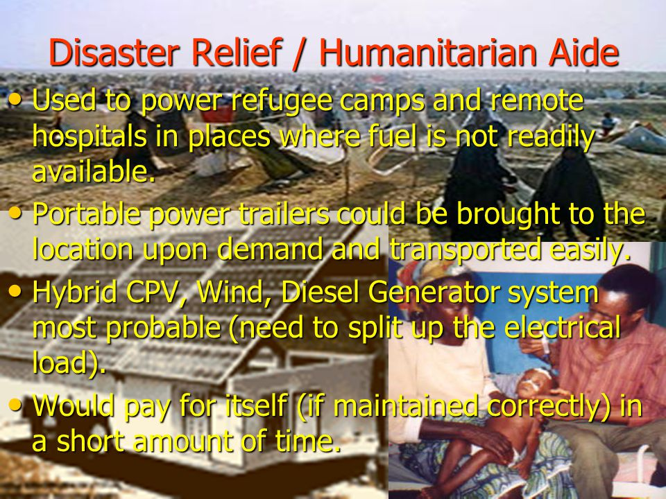 Disaster Relief / Humanitarian Aide Used to power refugee camps and remote hospitals in places where fuel is not readily available.