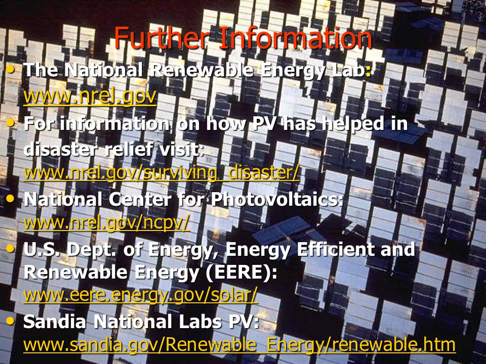 Further Information The National Renewable Energy Lab: www.nrel.gov The National Renewable Energy Lab: www.nrel.gov www.nrel.gov For information on how PV has helped in disaster relief visit: www.nrel.gov/surviving_disaster/ For information on how PV has helped in disaster relief visit: www.nrel.gov/surviving_disaster/ www.nrel.gov/surviving_disaster/ National Center for Photovoltaics: www.nrel.gov/ncpv/ National Center for Photovoltaics: www.nrel.gov/ncpv/ www.nrel.gov/ncpv/ U.S.