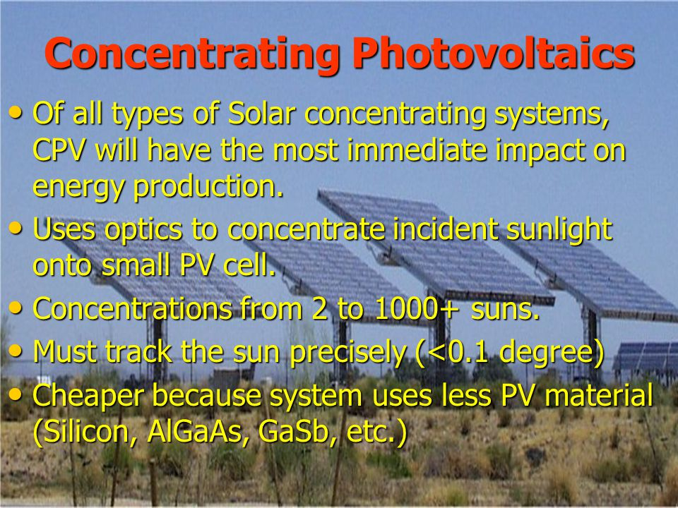 Concentrating Photovoltaics Of all types of Solar concentrating systems, CPV will have the most immediate impact on energy production.