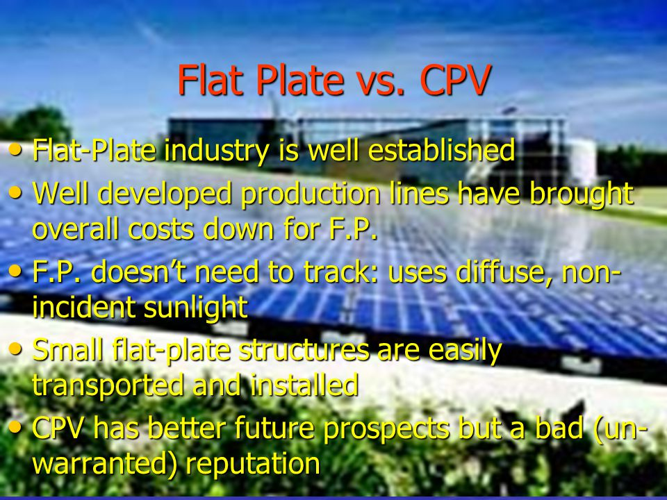 Flat Plate vs. CPV Flat-Plate industry is well established Flat-Plate industry is well established Well developed production lines have brought overal
