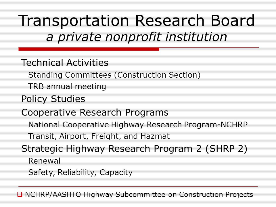 NCHRP/AASHTO Highway Subcommittee on Construction Projects Transportation Research Board a private nonprofit institution Technical Activities Standing Committees (Construction Section) TRB annual meeting Policy Studies Cooperative Research Programs National Cooperative Highway Research Program-NCHRP Transit, Airport, Freight, and Hazmat Strategic Highway Research Program 2 (SHRP 2) Renewal Safety, Reliability, Capacity