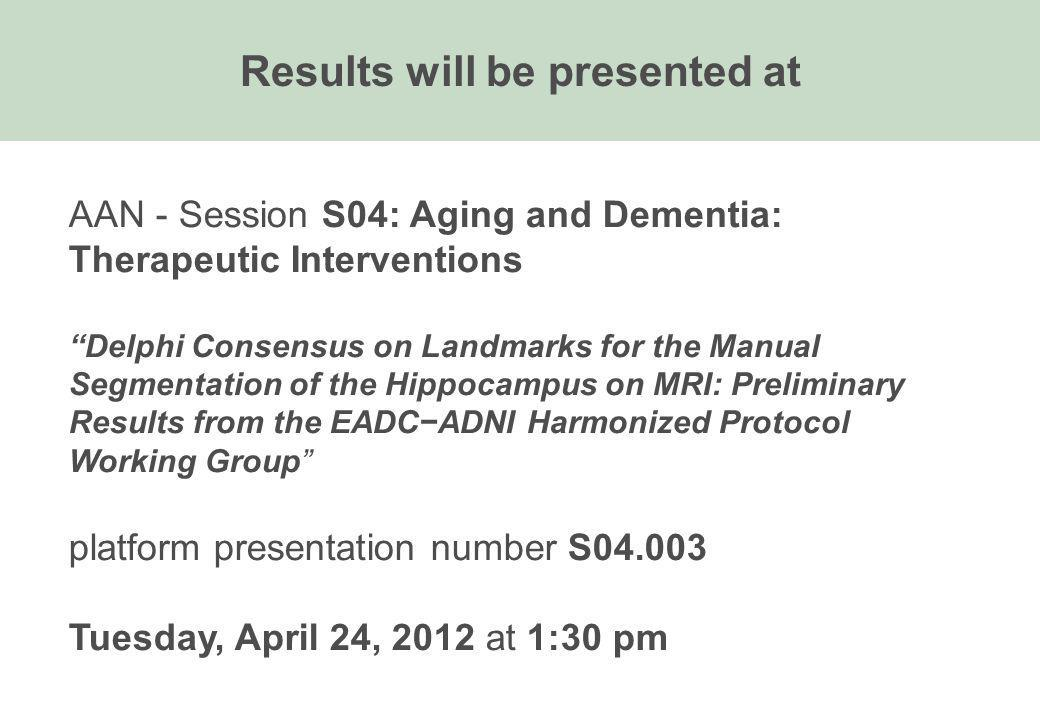 AAN - Session S04: Aging and Dementia: Therapeutic Interventions Delphi Consensus on Landmarks for the Manual Segmentation of the Hippocampus on MRI: Preliminary Results from the EADCADNI Harmonized Protocol Working Group platform presentation number S Tuesday, April 24, 2012 at 1:30 pm Results will be presented at