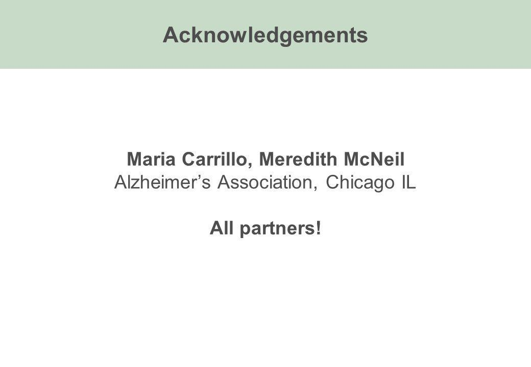 Acknowledgements Maria Carrillo, Meredith McNeil Alzheimers Association, Chicago IL All partners!