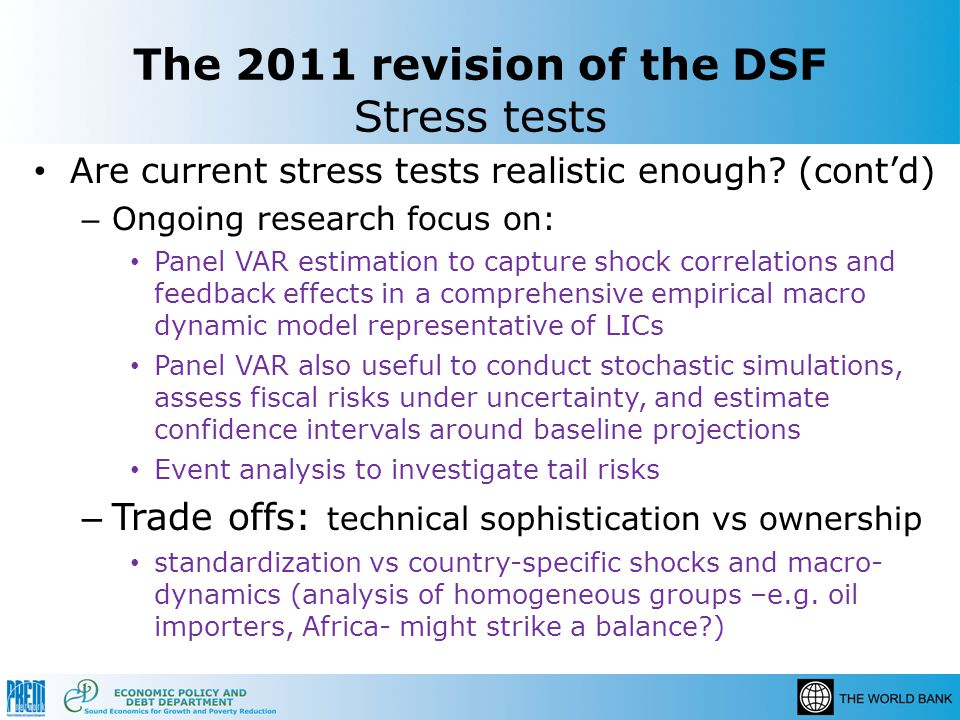 The 2011 revision of the DSF Stress tests Are current stress tests realistic enough? (contd) – Ongoing research focus on: Panel VAR estimation to capt