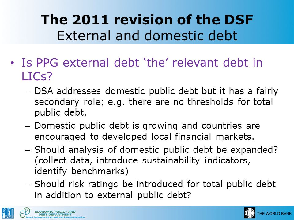The 2011 revision of the DSF External and domestic debt Is PPG external debt the relevant debt in LICs? – DSA addresses domestic public debt but it ha