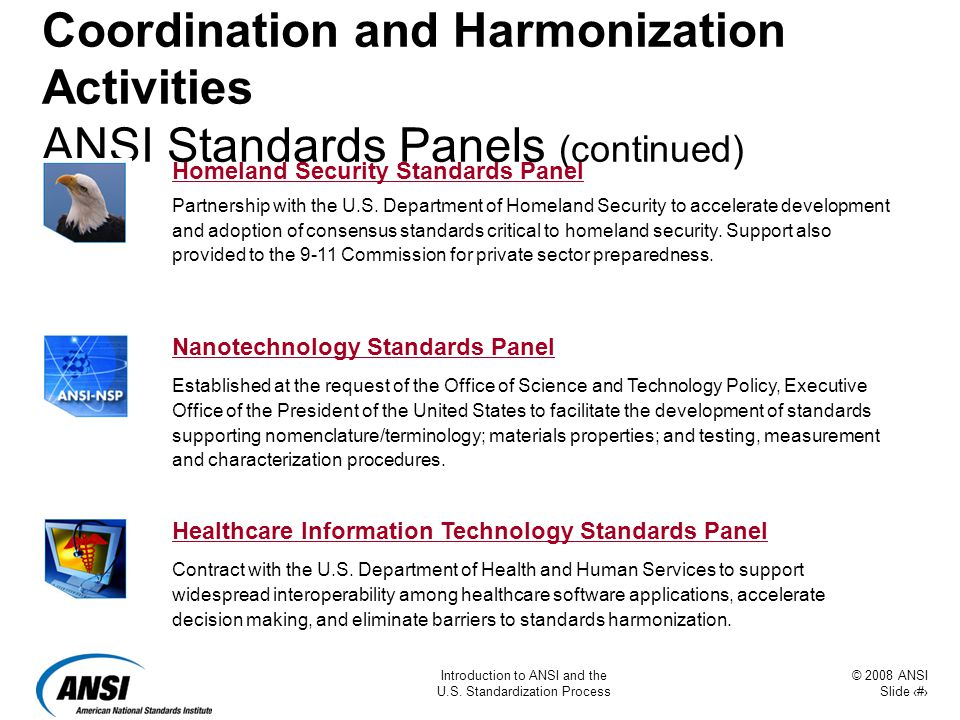 © 2008 ANSI Slide 11 Introduction to ANSI and the U.S. Standardization Process Coordination and Harmonization Activities ANSI Standards Panels (contin