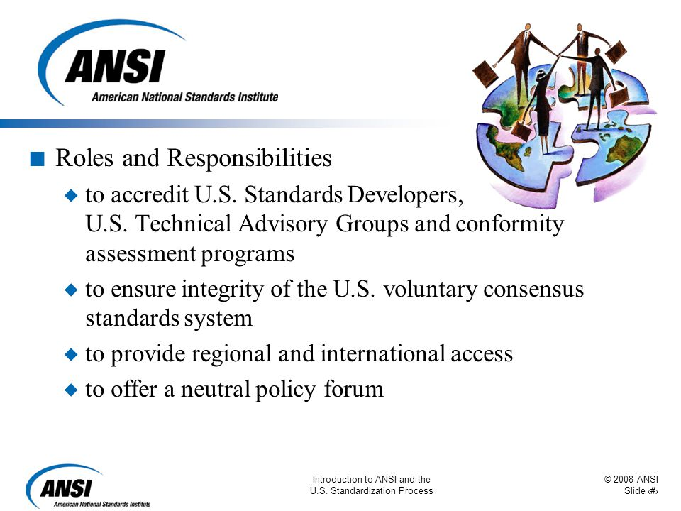 © 2008 ANSI Slide 16 Introduction to ANSI and the U.S. Standardization Process n Roles and Responsibilities u to accredit U.S. Standards Developers, U