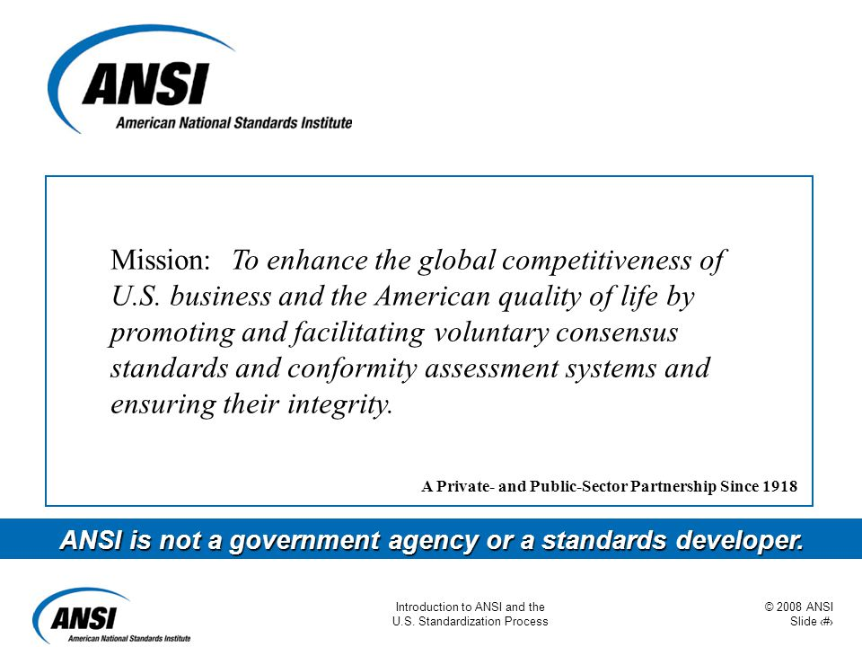 © 2008 ANSI Slide 17 Introduction to ANSI and the U.S. Standardization Process Mission: To enhance the global competitiveness of U.S. business and the