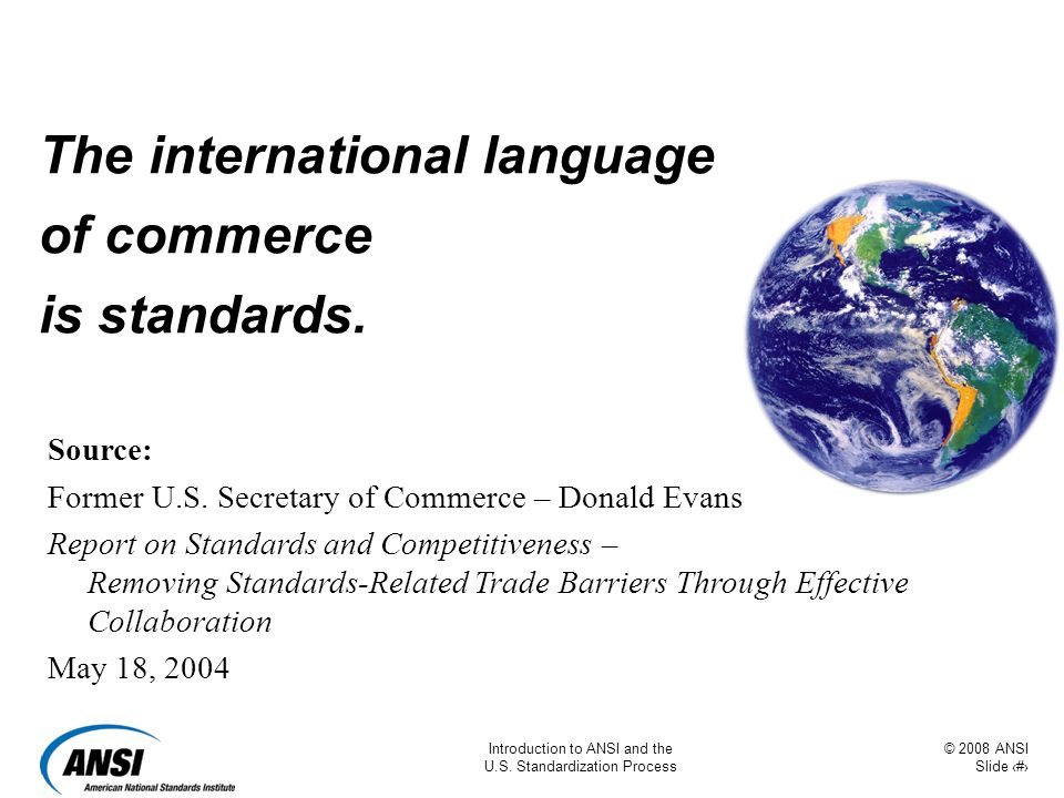 © 2008 ANSI Slide 2 Introduction to ANSI and the U.S. Standardization Process The international language of commerce is standards. Source: Former U.S.