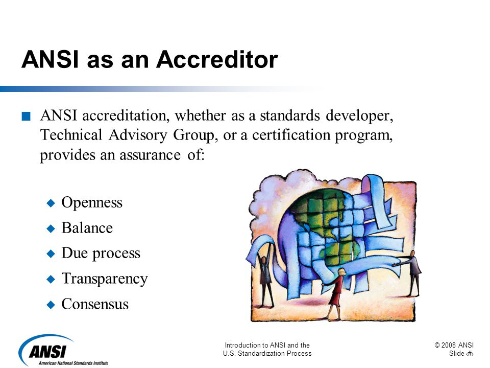 © 2008 ANSI Slide 24 Introduction to ANSI and the U.S. Standardization Process ANSI as an Accreditor n ANSI accreditation, whether as a standards deve