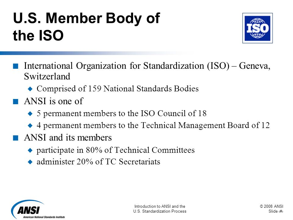 © 2008 ANSI Slide 33 Introduction to ANSI and the U.S. Standardization Process U.S. Member Body of the ISO n International Organization for Standardiz