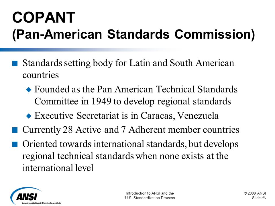 © 2008 ANSI Slide 36 Introduction to ANSI and the U.S. Standardization Process COPANT (Pan-American Standards Commission) n Standards setting body for