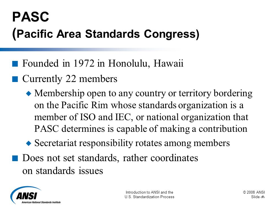 © 2008 ANSI Slide 37 Introduction to ANSI and the U.S. Standardization Process PASC ( Pacific Area Standards Congress) n Founded in 1972 in Honolulu,