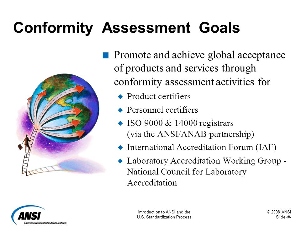 © 2008 ANSI Slide 41 Introduction to ANSI and the U.S. Standardization Process Conformity Assessment Goals n Promote and achieve global acceptance of