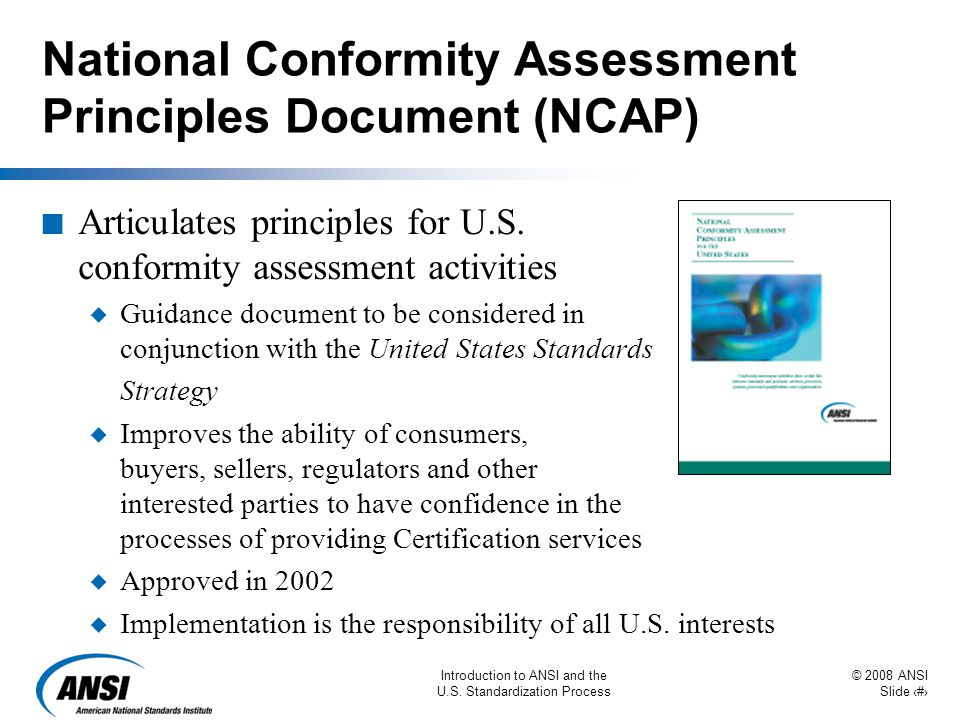 © 2008 ANSI Slide 42 Introduction to ANSI and the U.S. Standardization Process National Conformity Assessment Principles Document (NCAP) n Articulates