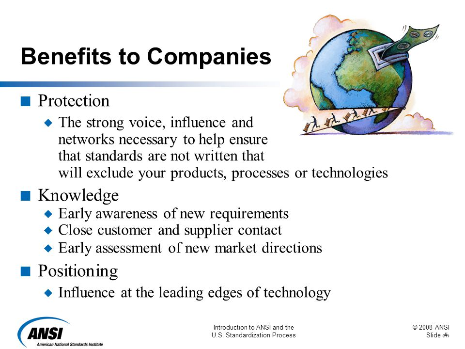 © 2008 ANSI Slide 49 Introduction to ANSI and the U.S. Standardization Process Benefits to Companies n Protection u The strong voice, influence and ne