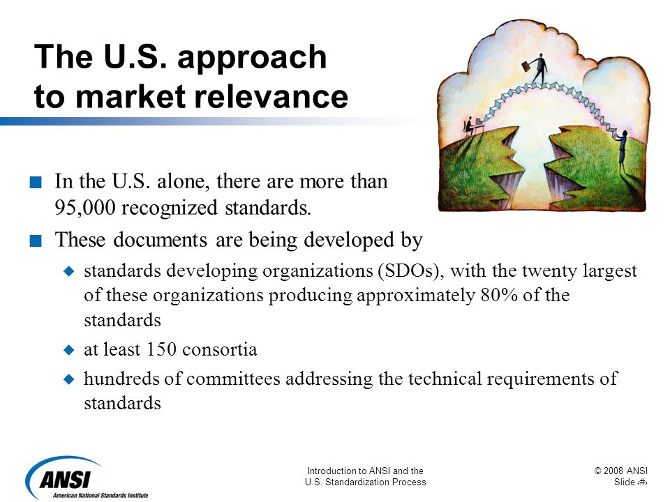 © 2008 ANSI Slide 5 Introduction to ANSI and the U.S. Standardization Process The U.S. approach to market relevance n In the U.S. alone, there are mor