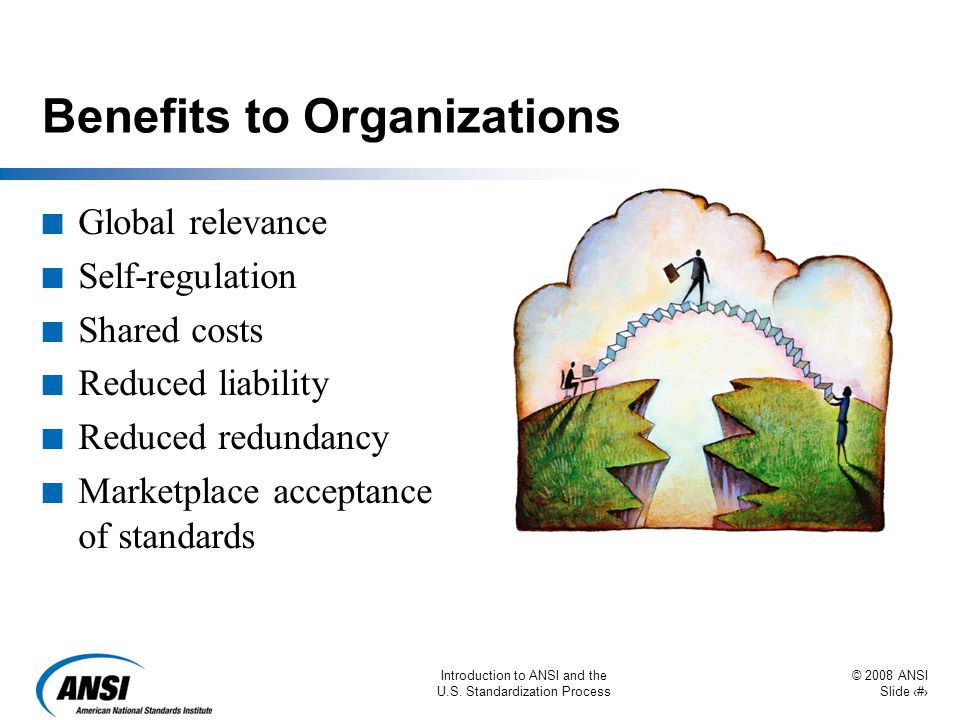 © 2008 ANSI Slide 50 Introduction to ANSI and the U.S. Standardization Process Benefits to Organizations n Global relevance n Self-regulation n Shared