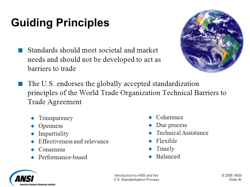 © 2008 ANSI Slide 7 Introduction to ANSI and the U.S. Standardization Process Guiding Principles n Standards should meet societal and market needs and