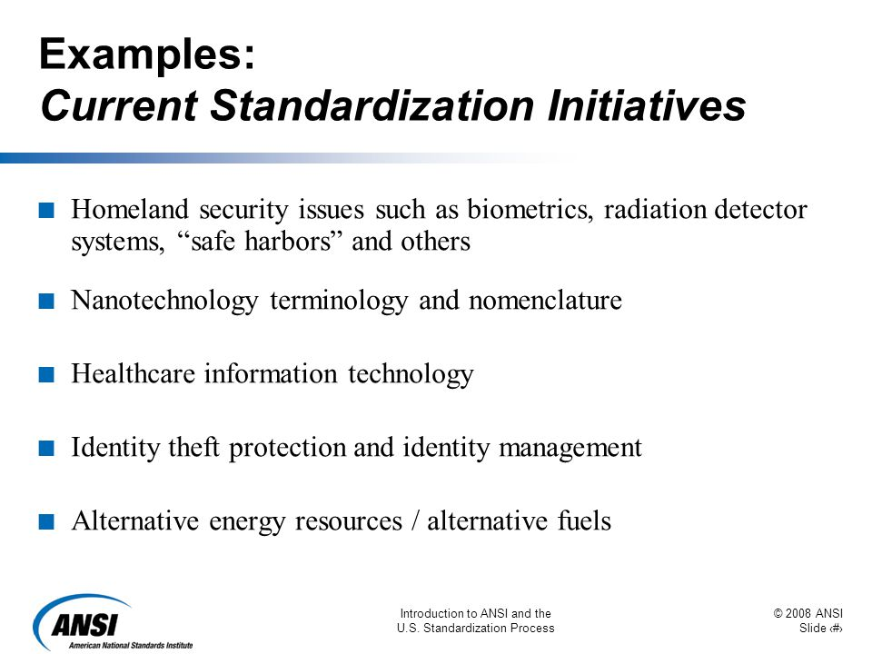 © 2008 ANSI Slide 9 Introduction to ANSI and the U.S. Standardization Process Examples: Current Standardization Initiatives n Homeland security issues