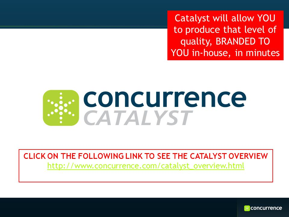 Catalyst will allow YOU to produce that level of quality, BRANDED TO YOU in-house, in minutes CLICK ON THE FOLLOWING LINK TO SEE THE CATALYST OVERVIEW http://www.concurrence.com/catalyst_overview.html