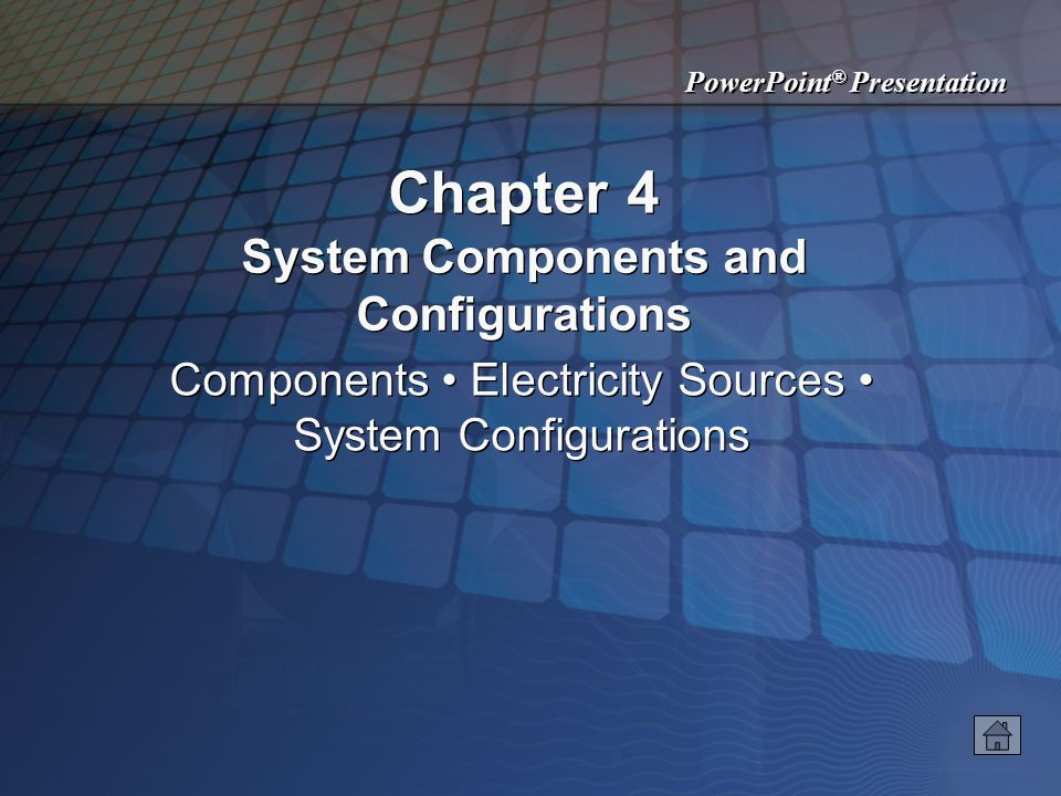 PowerPoint ® Presentation Chapter 4 System Components and Configurations Components Electricity Sources System Configurations