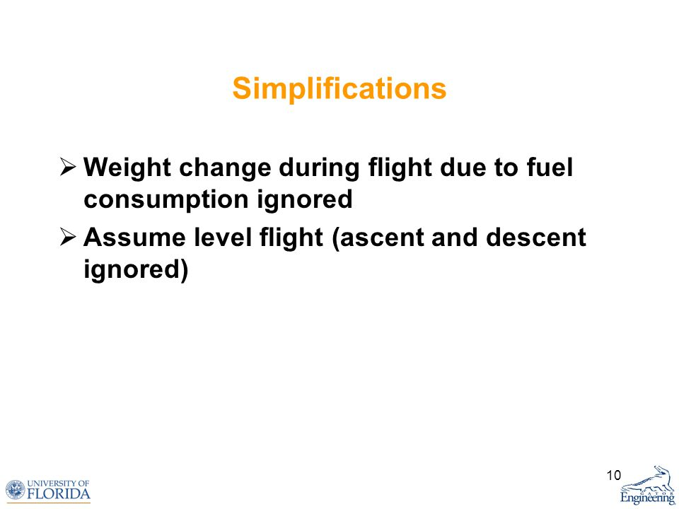 10 Simplifications Weight change during flight due to fuel consumption ignored Assume level flight (ascent and descent ignored)