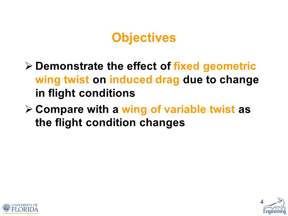4 Objectives Demonstrate the effect of fixed geometric wing twist on induced drag due to change in flight conditions Compare with a wing of variable t