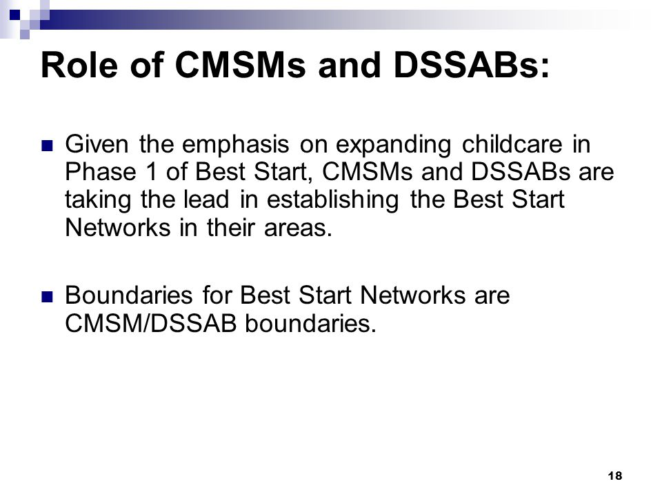18 Role of CMSMs and DSSABs: Given the emphasis on expanding childcare in Phase 1 of Best Start, CMSMs and DSSABs are taking the lead in establishing the Best Start Networks in their areas.