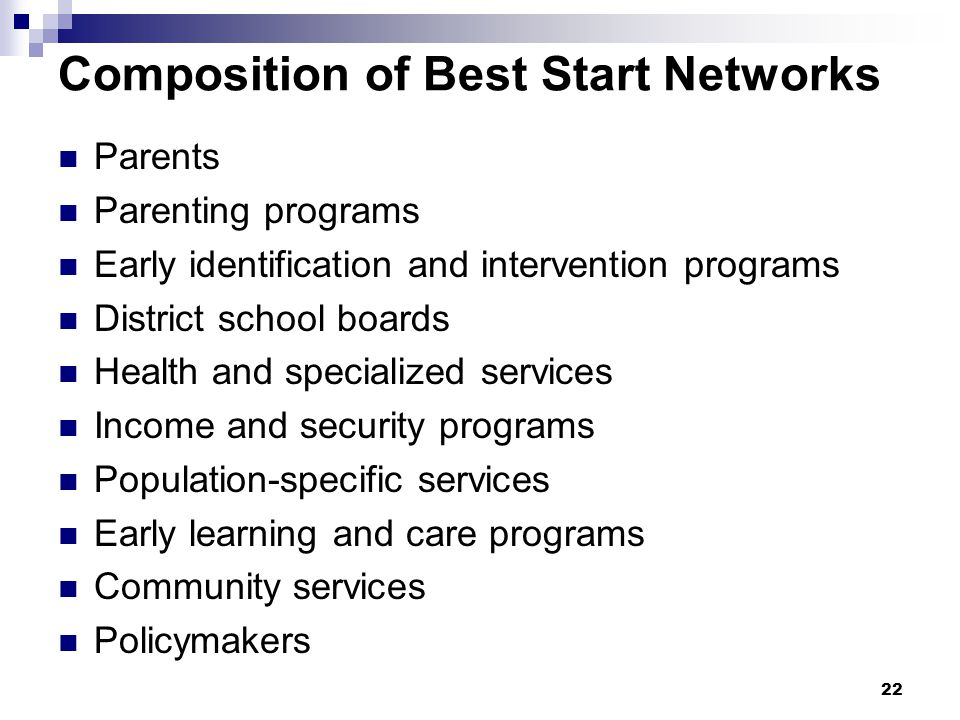 22 Composition of Best Start Networks Parents Parenting programs Early identification and intervention programs District school boards Health and specialized services Income and security programs Population-specific services Early learning and care programs Community services Policymakers