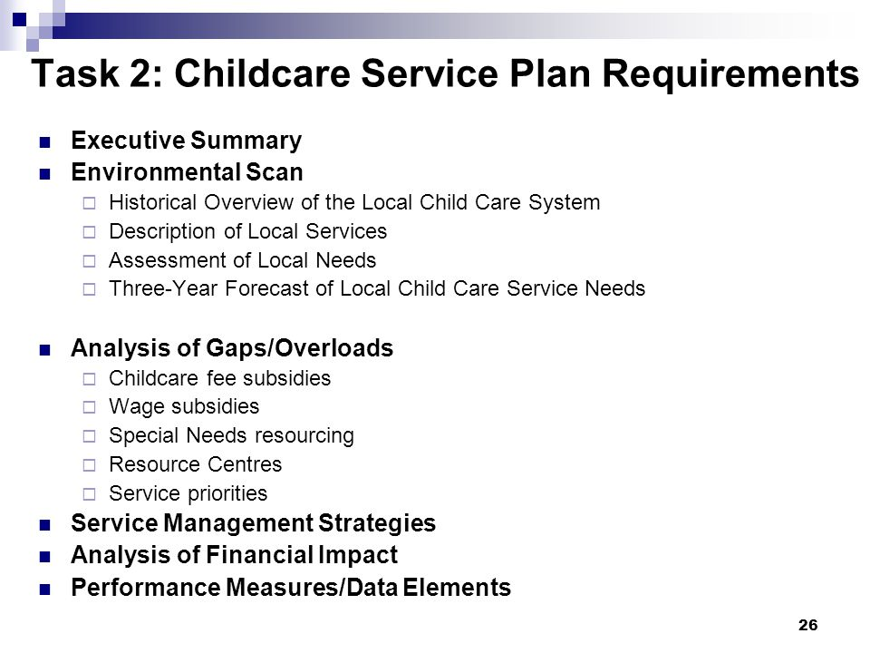 26 Task 2: Childcare Service Plan Requirements Executive Summary Environmental Scan Historical Overview of the Local Child Care System Description of Local Services Assessment of Local Needs Three-Year Forecast of Local Child Care Service Needs Analysis of Gaps/Overloads Childcare fee subsidies Wage subsidies Special Needs resourcing Resource Centres Service priorities Service Management Strategies Analysis of Financial Impact Performance Measures/Data Elements