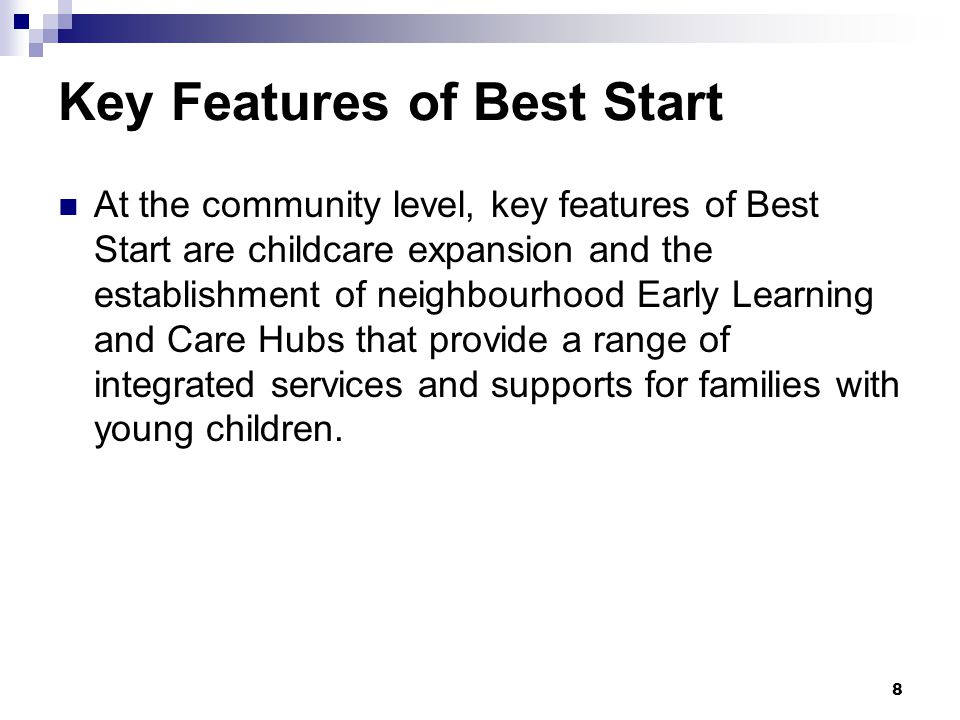 8 Key Features of Best Start At the community level, key features of Best Start are childcare expansion and the establishment of neighbourhood Early Learning and Care Hubs that provide a range of integrated services and supports for families with young children.