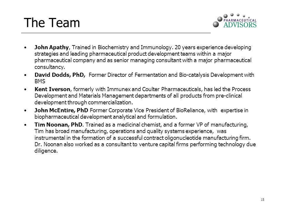 15 The Team John Apathy, Trained in Biochemistry and Immunology. 20 years experience developing strategies and leading pharmaceutical product developm
