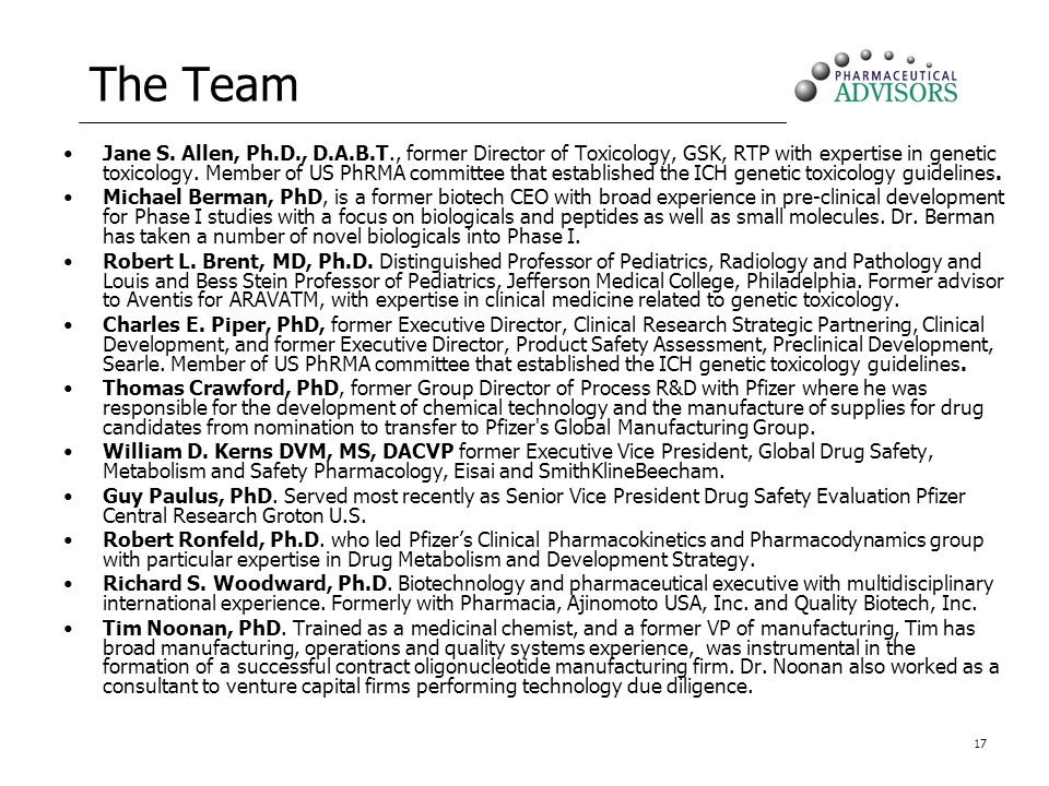 17 The Team Jane S. Allen, Ph.D., D.A.B.T., former Director of Toxicology, GSK, RTP with expertise in genetic toxicology. Member of US PhRMA committee