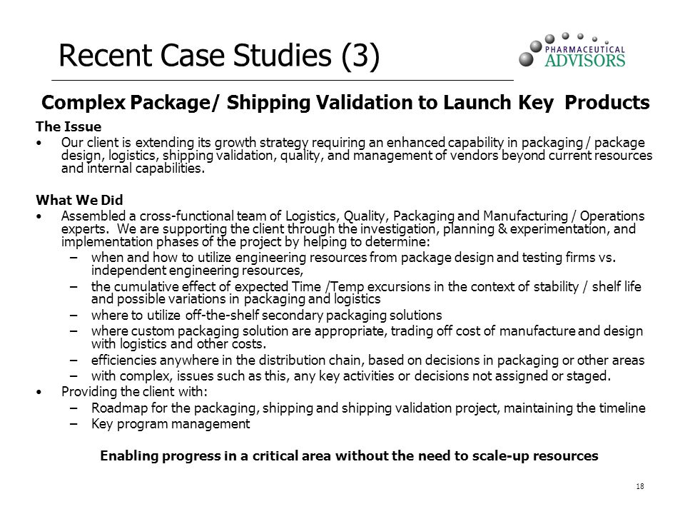 18 Recent Case Studies (3) Complex Package/ Shipping Validation to Launch Key Products The Issue Our client is extending its growth strategy requiring