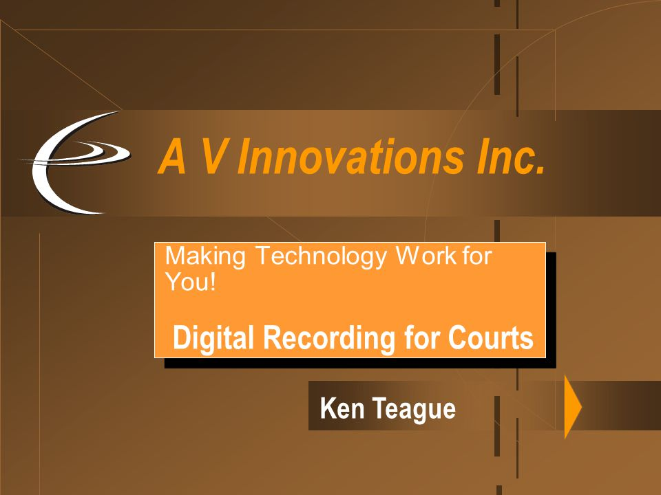 A V Innovations Inc. Making Technology Work for You! Digital Recording for Courts Making Technology Work for You! Digital Recording for Courts Ken Tea